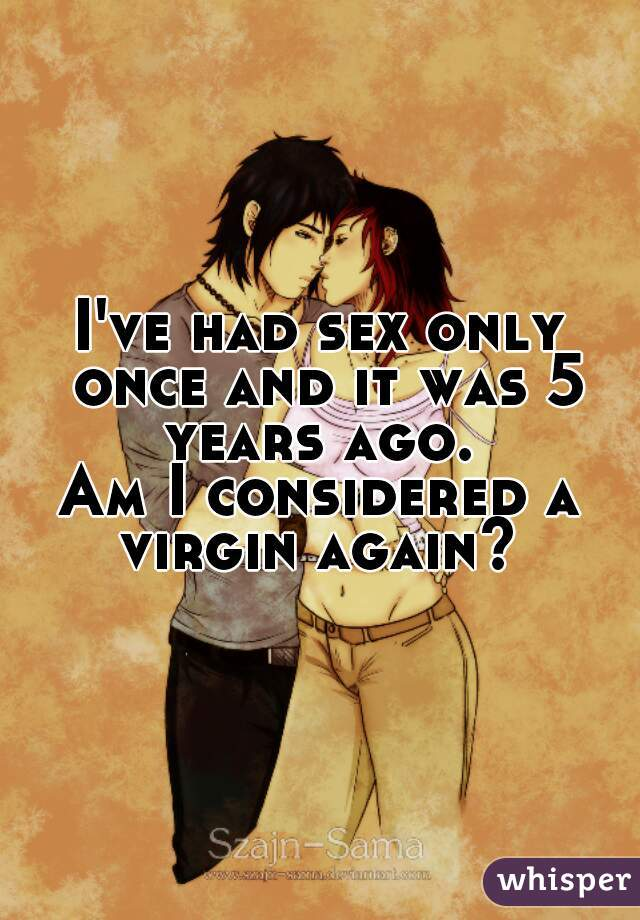 I've had sex only once and it was 5 years ago.  Am I considered a virgin again?