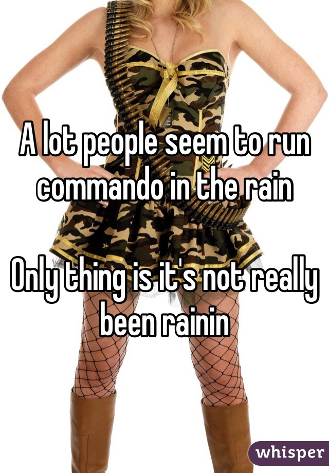 A lot people seem to run commando in the rain   Only thing is it's not really been rainin