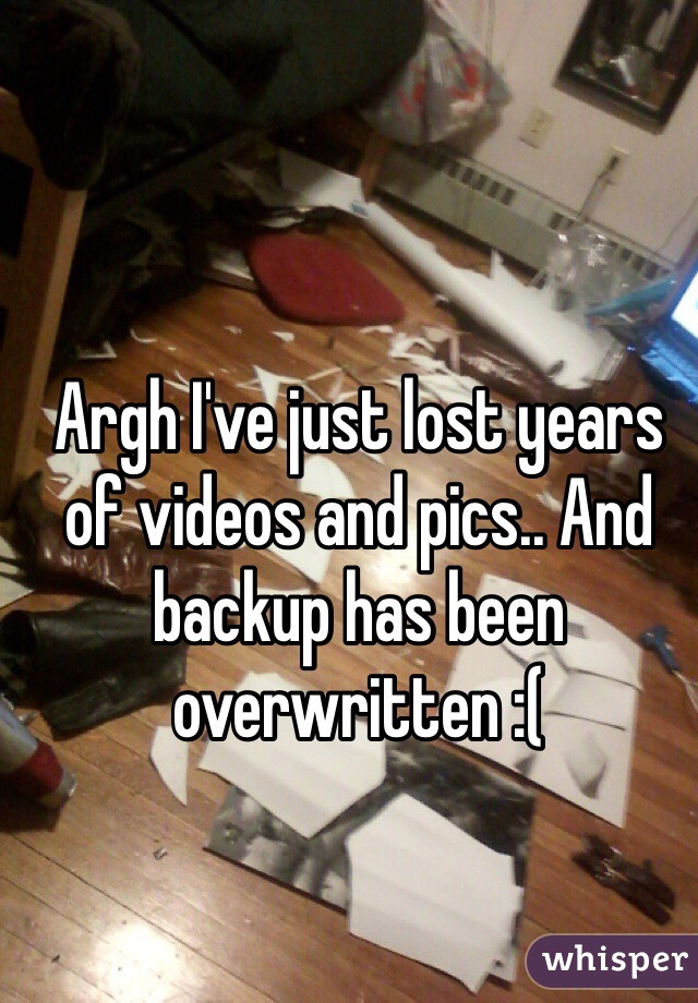 Argh I've just lost years of videos and pics.. And backup has been overwritten :(