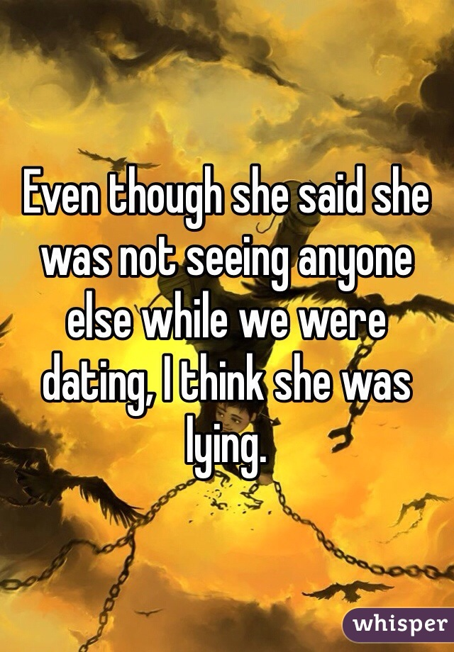 Even though she said she was not seeing anyone else while we were dating, I think she was lying.