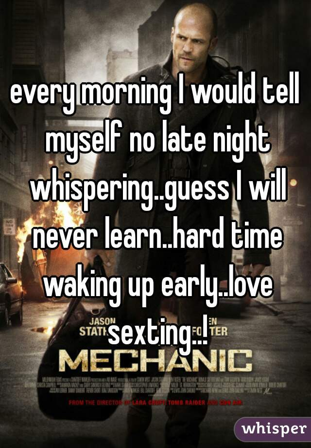 every morning I would tell myself no late night whispering..guess I will never learn..hard time waking up early..love sexting..!