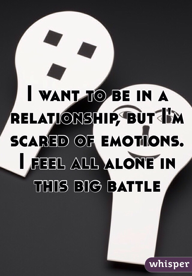 I want to be in a relationship, but I'm scared of emotions. I feel all alone in this big battle