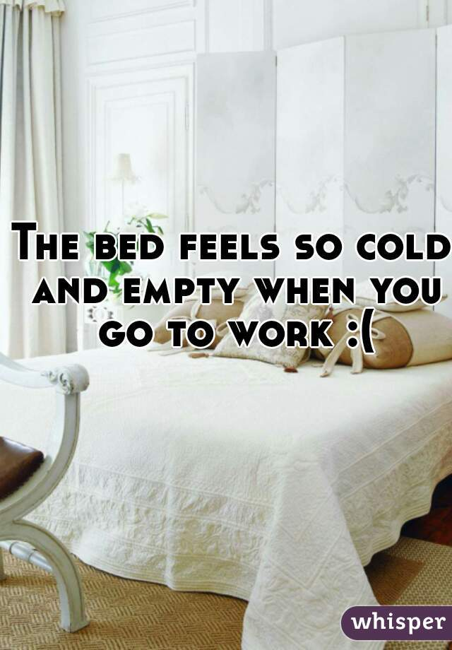 The bed feels so cold and empty when you go to work :(