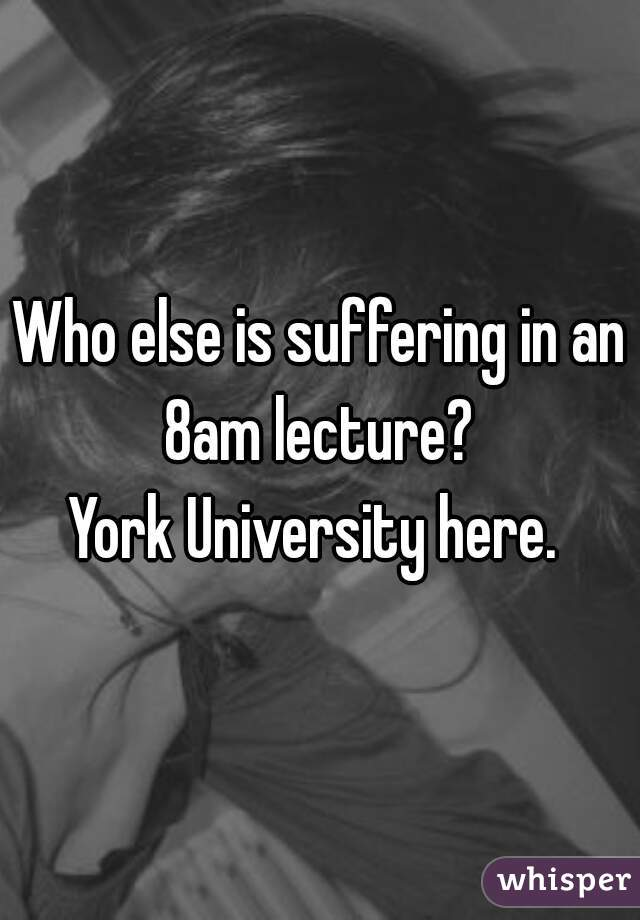 Who else is suffering in an 8am lecture?   York University here.