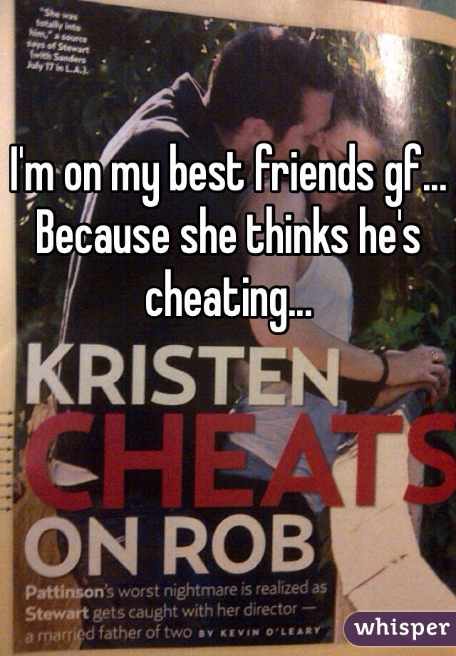 I'm on my best friends gf... Because she thinks he's cheating...
