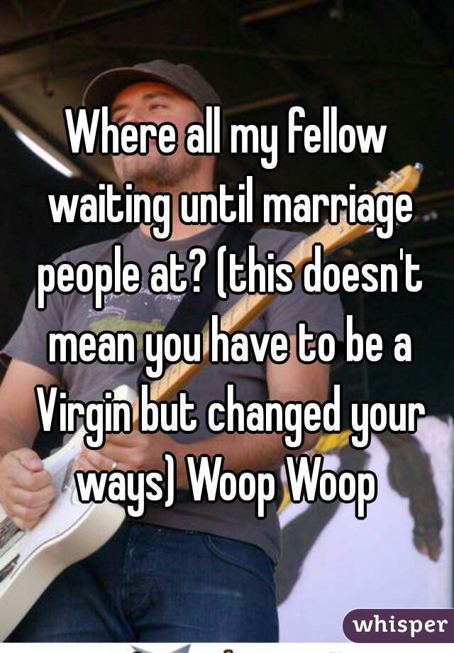 Where all my fellow waiting until marriage people at? (this doesn't mean you have to be a Virgin but changed your ways) Woop Woop