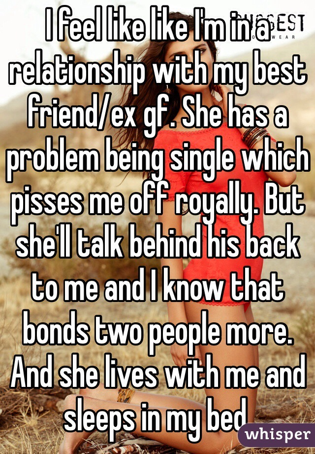 I feel like like I'm in a relationship with my best friend/ex gf. She has a problem being single which pisses me off royally. But she'll talk behind his back to me and I know that bonds two people more. And she lives with me and sleeps in my bed.