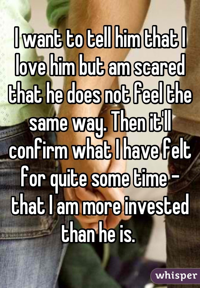 I want to tell him that I love him but am scared that he does not feel the same way. Then it'll confirm what I have felt for quite some time - that I am more invested than he is.