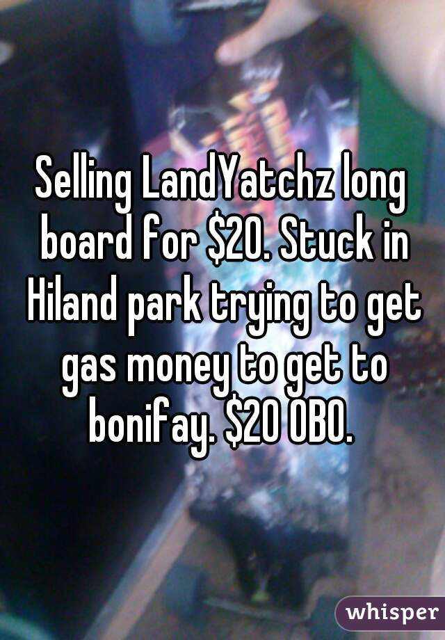 Selling LandYatchz long board for $20. Stuck in Hiland park trying to get gas money to get to bonifay. $20 OBO.