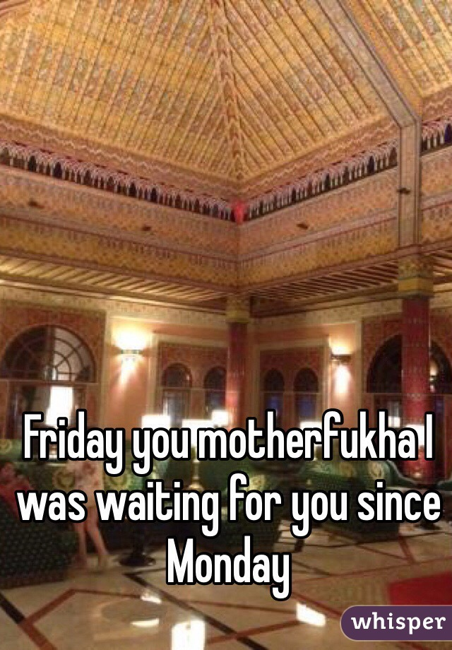 Friday you motherfukha I was waiting for you since Monday