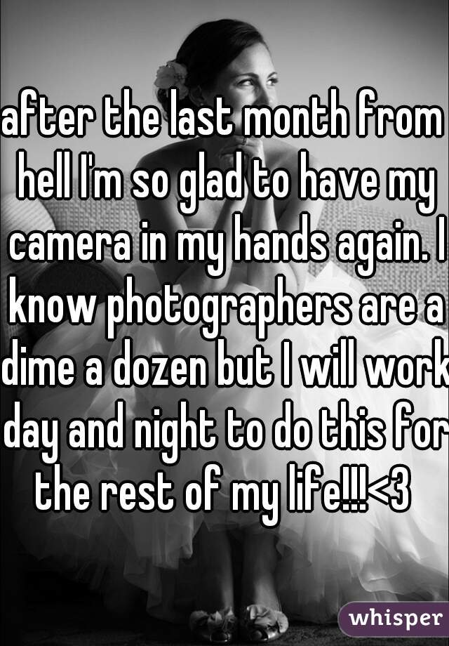 after the last month from hell I'm so glad to have my camera in my hands again. I know photographers are a dime a dozen but I will work day and night to do this for the rest of my life!!!<3