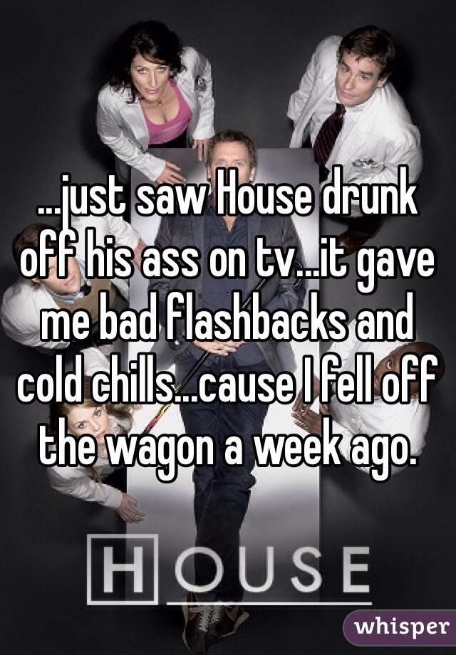 ...just saw House drunk off his ass on tv...it gave me bad flashbacks and cold chills...cause I fell off the wagon a week ago.
