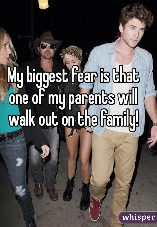 My biggest fear is that one of my parents will walk out on the family!