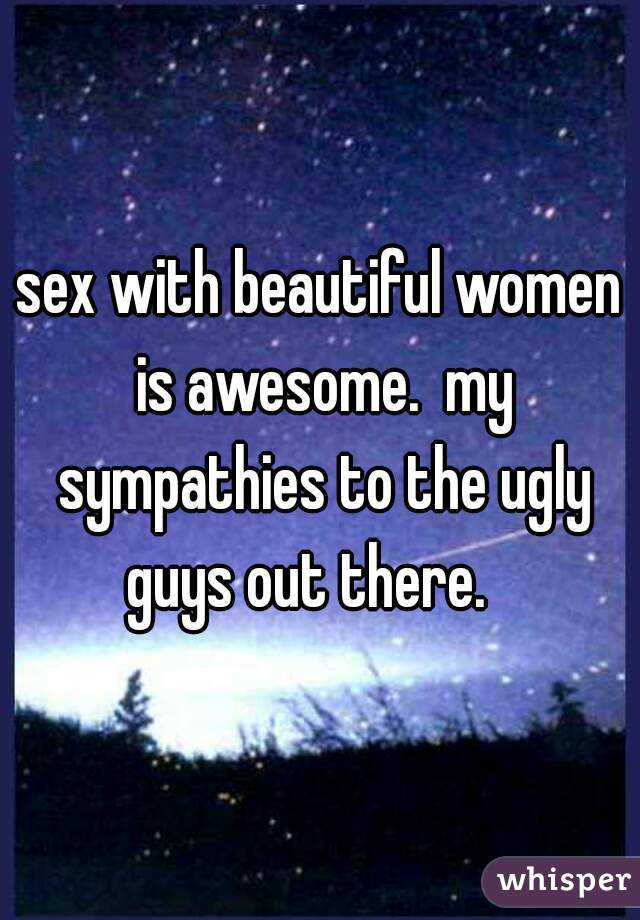 sex with beautiful women is awesome.  my sympathies to the ugly guys out there.