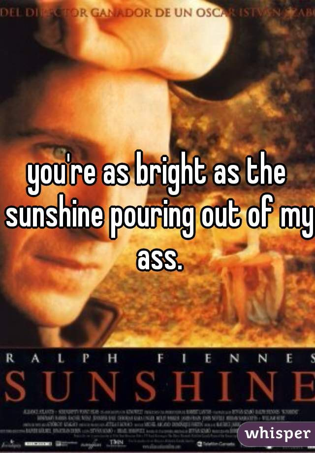 you're as bright as the sunshine pouring out of my ass.