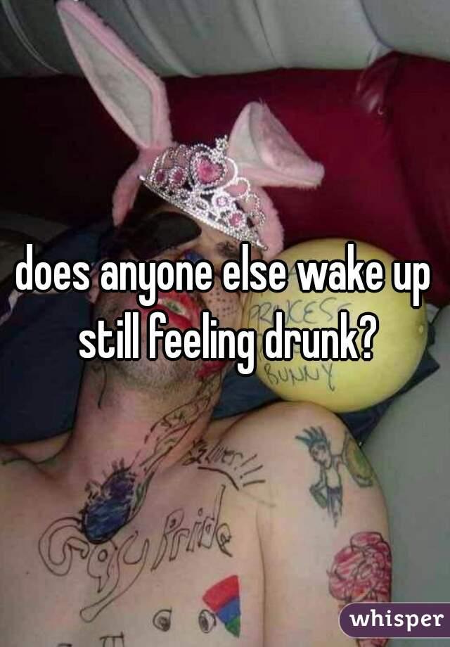 does anyone else wake up still feeling drunk?