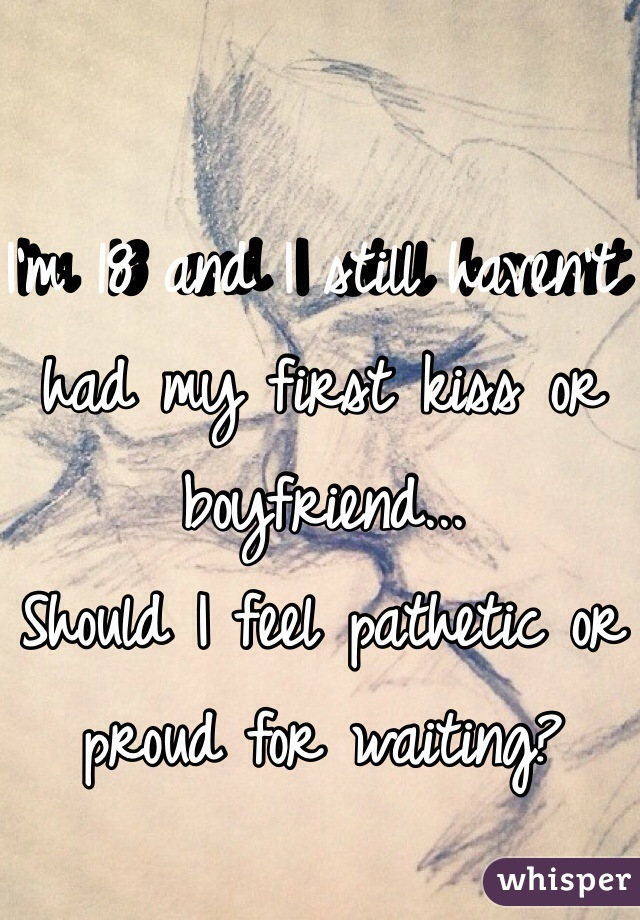 I'm 18 and I still haven't had my first kiss or boyfriend... Should I feel pathetic or proud for waiting?