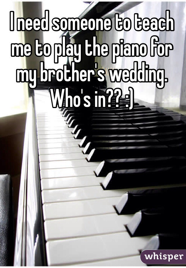 I need someone to teach me to play the piano for my brother's wedding. Who's in?? :)