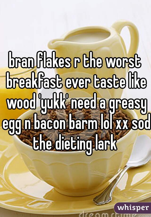 bran flakes r the worst breakfast ever taste like wood 'yukk' need a greasy egg n bacon barm lol xx sod the dieting lark