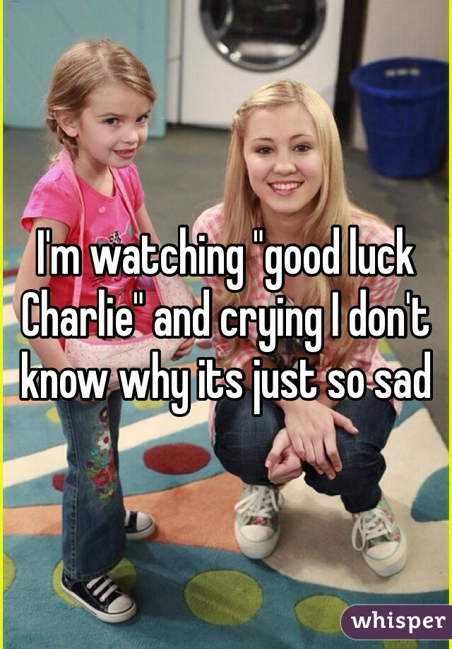 "I'm watching ""good luck Charlie"" and crying I don't know why its just so sad"