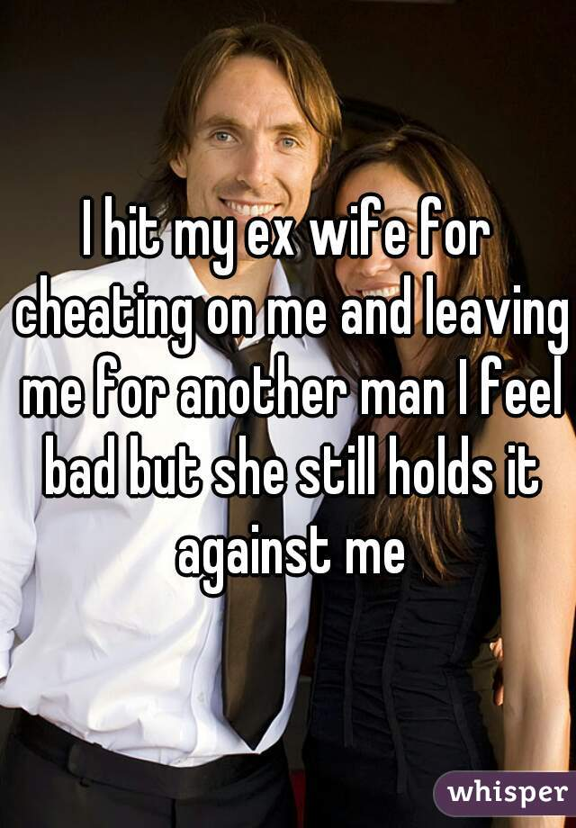 I hit my ex wife for cheating on me and leaving me for another man I feel bad but she still holds it against me