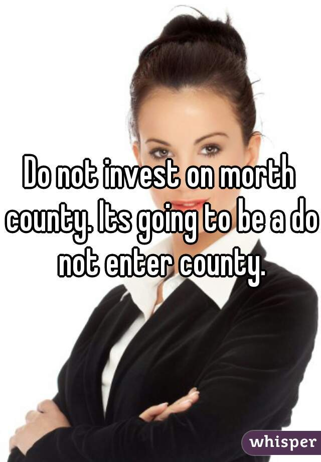 Do not invest on morth county. Its going to be a do not enter county.