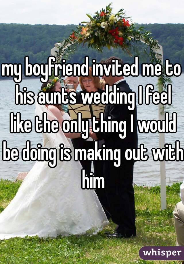 my boyfriend invited me to his aunts wedding I feel like the only thing I would be doing is making out with him