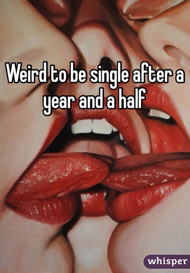 Weird to be single after a year and a half