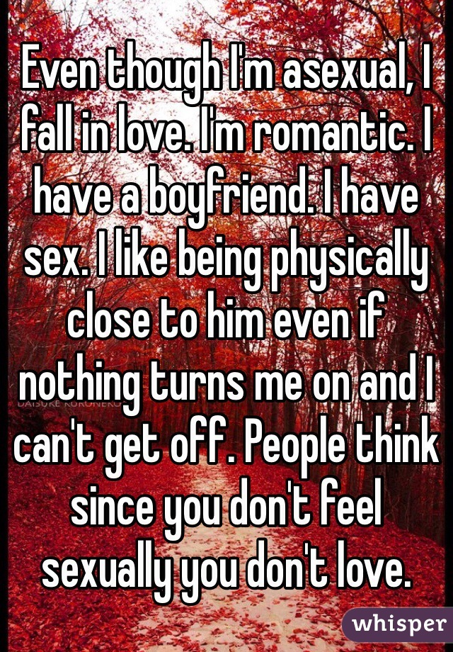 Even though I'm asexual, I fall in love. I'm romantic. I have a boyfriend. I have sex. I like being physically close to him even if nothing turns me on and I can't get off. People think since you don't feel sexually you don't love.