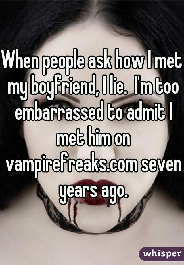 When people ask how I met my boyfriend, I lie.  I'm too embarrassed to admit I met him on vampirefreaks.com seven years ago.