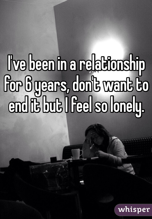 I've been in a relationship for 6 years, don't want to end it but I feel so lonely.