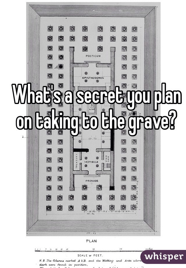 What's a secret you plan on taking to the grave?