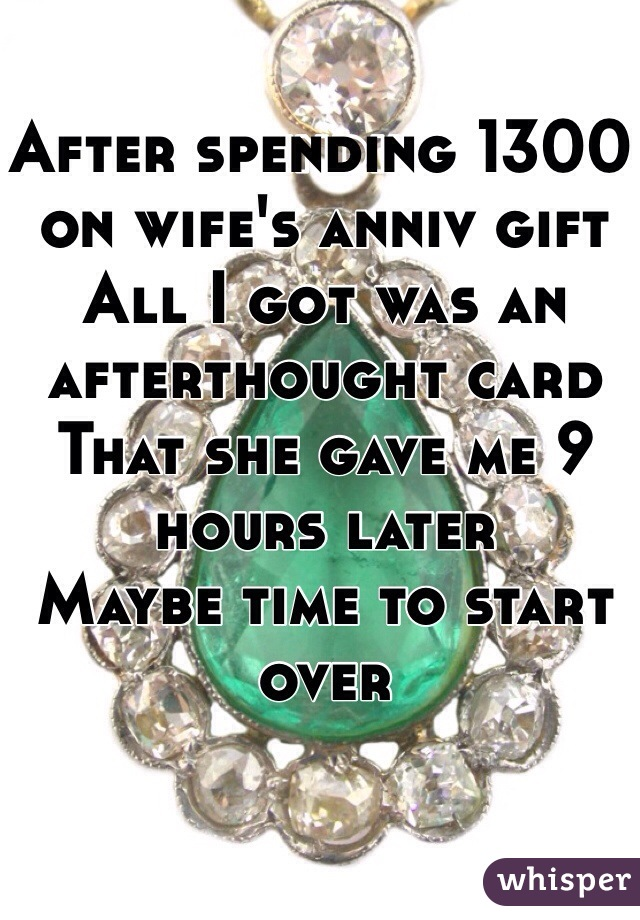 After spending 1300 on wife's anniv gift  All I got was an afterthought card  That she gave me 9 hours later Maybe time to start over