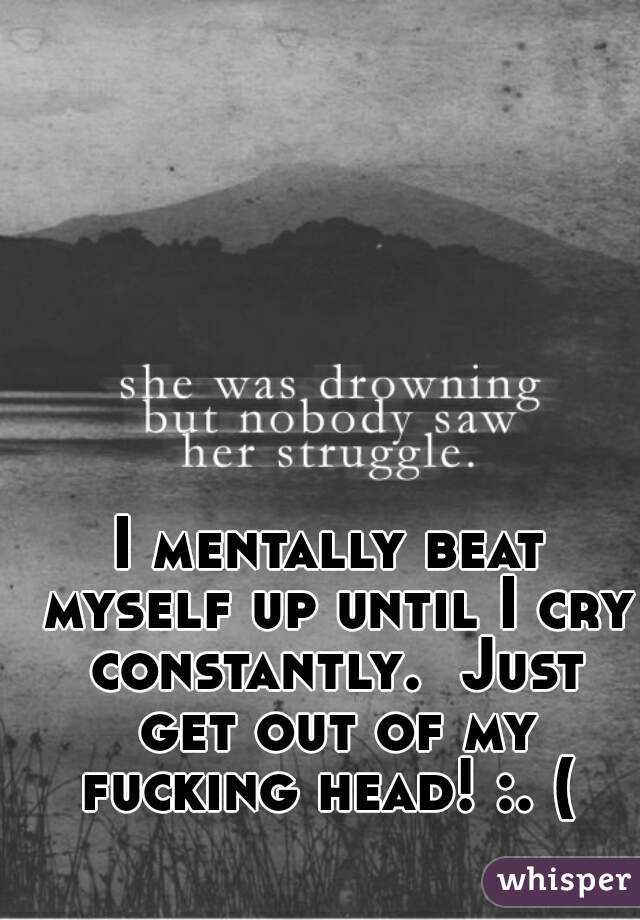 I mentally beat myself up until I cry constantly.  Just get out of my fucking head! :. (