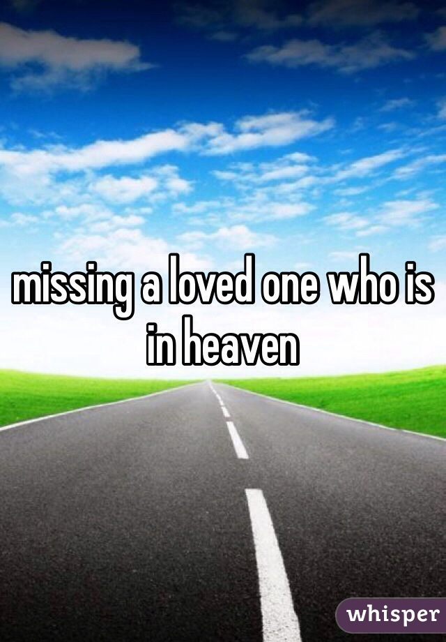 missing a loved one who is in heaven