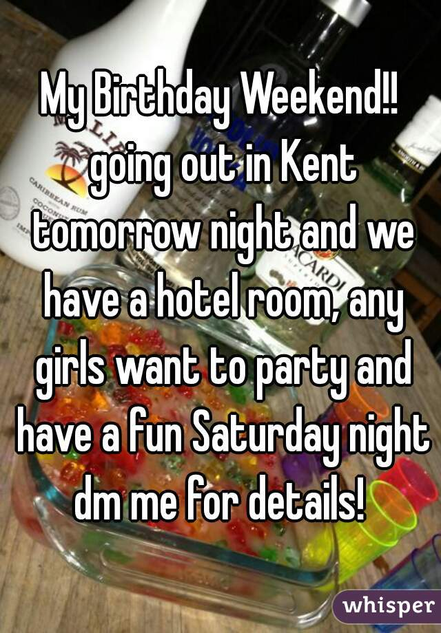 My Birthday Weekend!! going out in Kent tomorrow night and we have a hotel room, any girls want to party and have a fun Saturday night dm me for details!