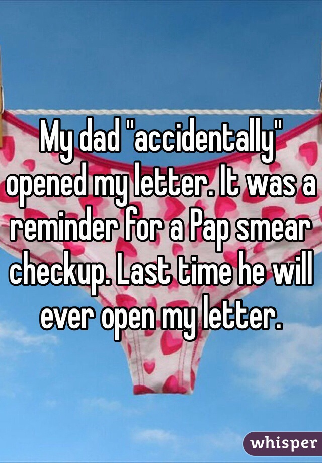 """My dad """"accidentally"""" opened my letter. It was a reminder for a Pap smear checkup. Last time he will ever open my letter."""
