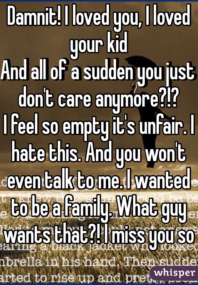 Damnit! I loved you, I loved your kid And all of a sudden you just don't care anymore?!? I feel so empty it's unfair. I hate this. And you won't even talk to me. I wanted to be a family. What guy wants that?! I miss you so
