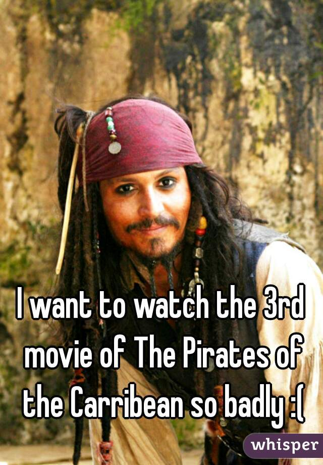 I want to watch the 3rd movie of The Pirates of the Carribean so badly :(
