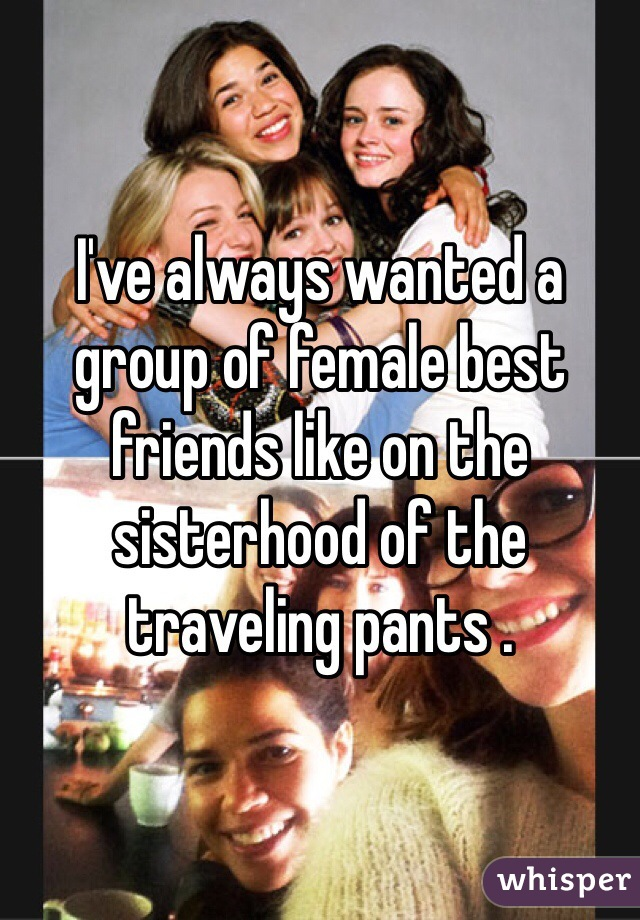 I've always wanted a group of female best friends like on the sisterhood of the traveling pants .