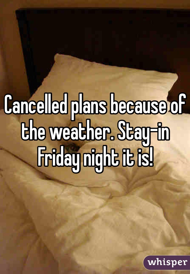 Cancelled plans because of the weather. Stay-in Friday night it is!