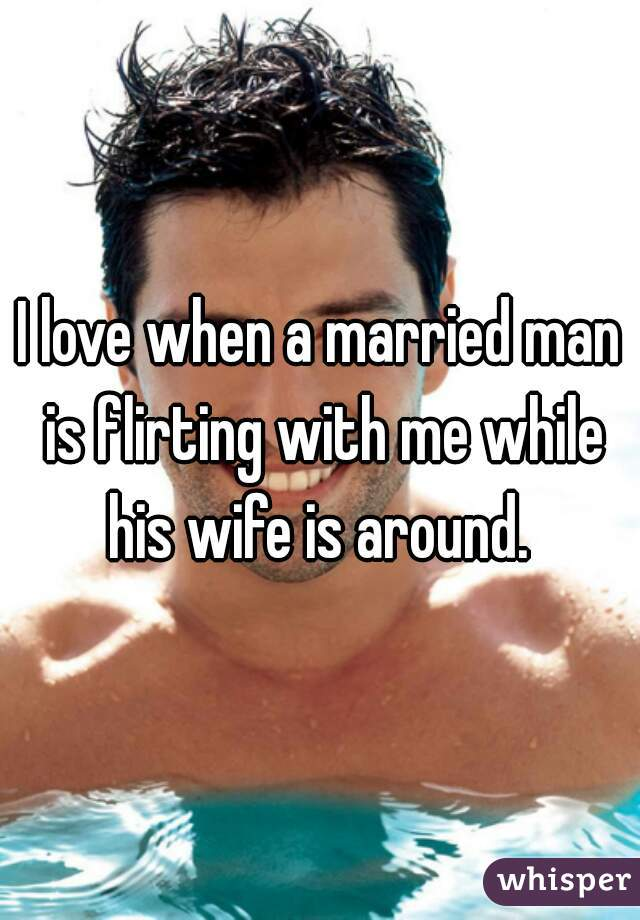 I love when a married man is flirting with me while his wife is around.