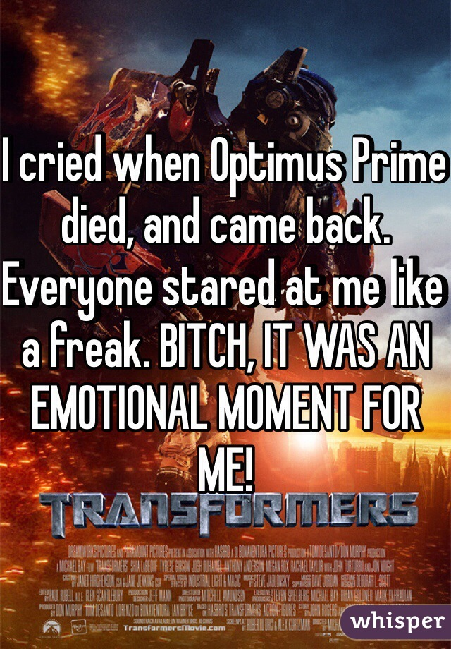 I cried when Optimus Prime died, and came back. Everyone stared at me like a freak. BITCH, IT WAS AN EMOTIONAL MOMENT FOR ME!