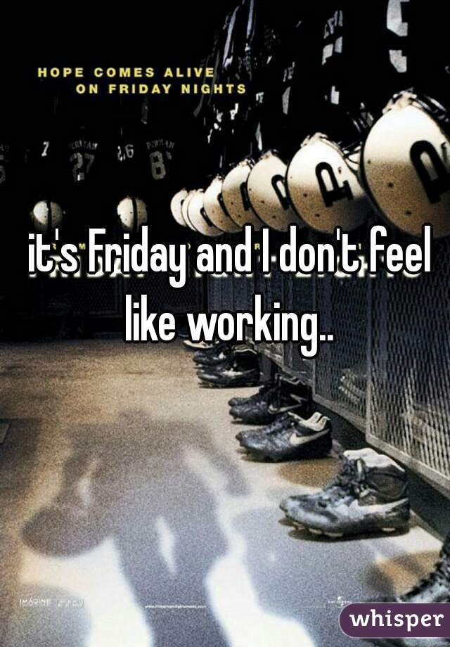 it's Friday and I don't feel like working..