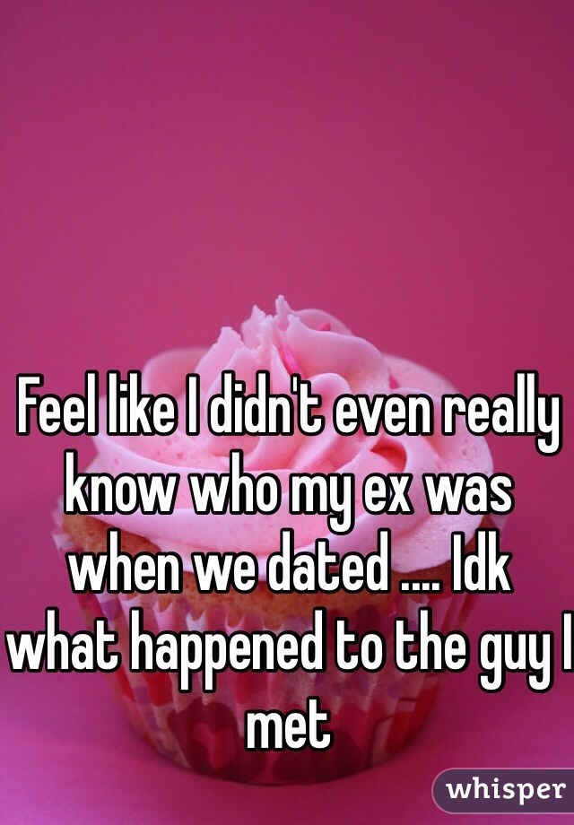 Feel like I didn't even really know who my ex was when we dated .... Idk what happened to the guy I met