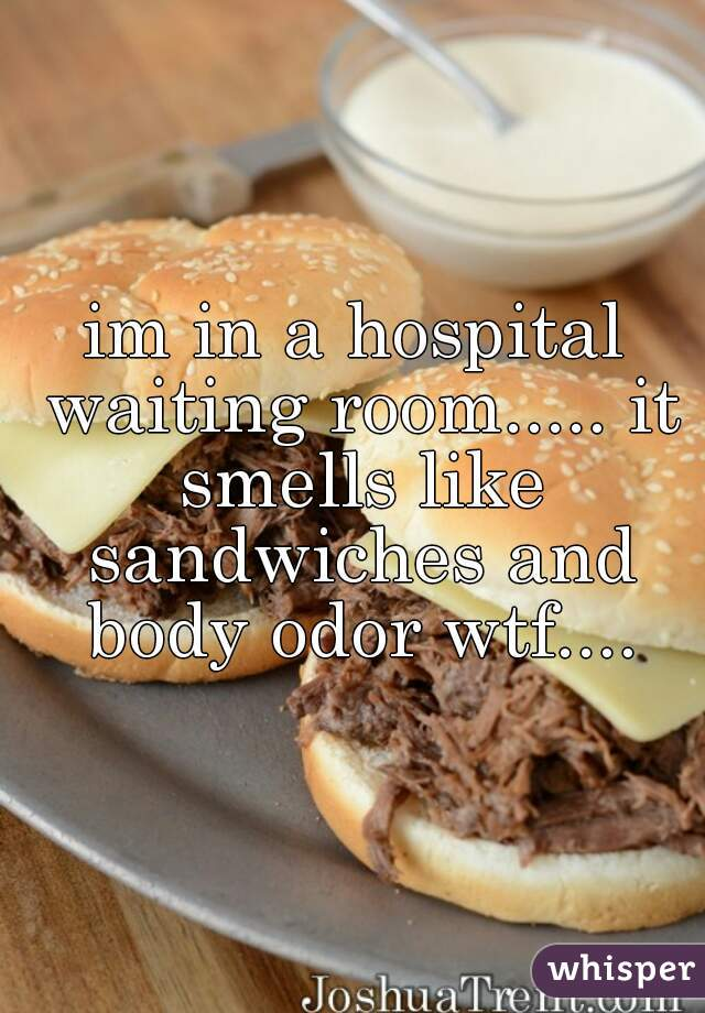 im in a hospital waiting room..... it smells like sandwiches and body odor wtf....