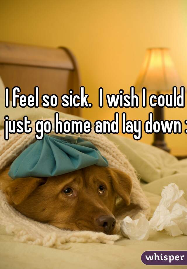 I feel so sick.  I wish I could just go home and lay down :(