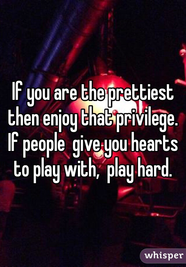 If you are the prettiest then enjoy that privilege. If people  give you hearts to play with,  play hard.