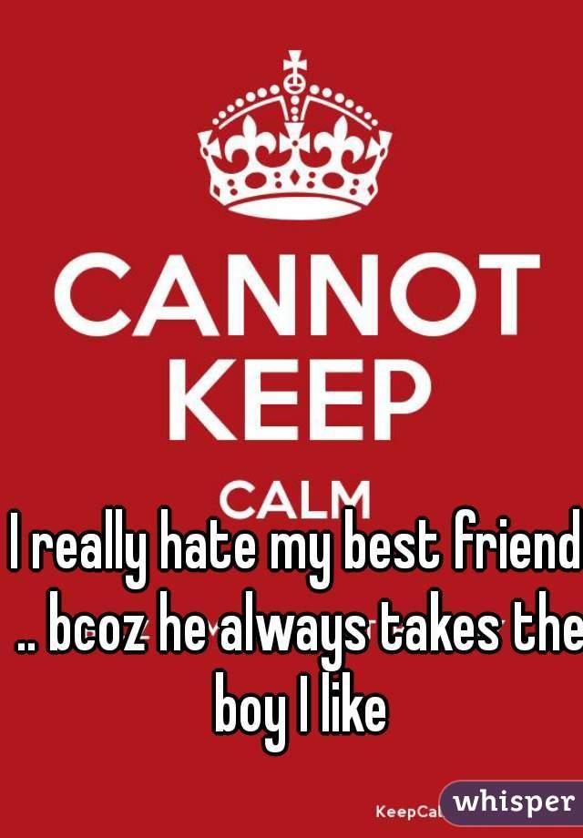 I really hate my best friend .. bcoz he always takes the boy I like