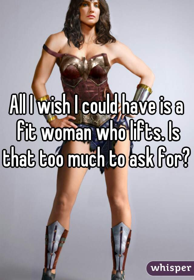 All I wish I could have is a fit woman who lifts. Is that too much to ask for?